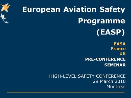 European Aviation Safety Programme (EASP) EASA France UK PRE-CONFERENCE SEMINAR HIGH-LEVEL SAFETY CONFERENCE 29 March 2010 Montreal.
