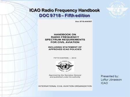 ICAO Radio Frequency Handbook DOC 9718 – Fifth edition ICAO Radio Frequency Handbook DOC 9718 – Fifth edition Presented by: Loftur Jónasson ICAO.