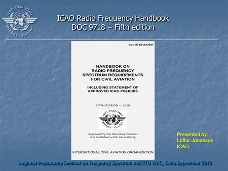 Regional Preparatory Seminar on Frequency Spectrum and ITU WRC, Cairo September 2010 ICAO Radio Frequency Handbook DOC 9718 – Fifth edition ICAO Radio.
