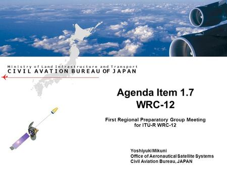 OF OF First Regional Preparatory Group Meeting for ITU-R WRC-12 Agenda Item 1.7 WRC-12 Yoshiyuki Mikuni Office of Aeronautical Satellite Systems Civil.