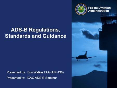 Federal Aviation Administration ADS-B Regulations, Standards and Guidance Presented by: Don Walker FAA (AIR-130) Presented to: ICAO ADS-B Seminar.