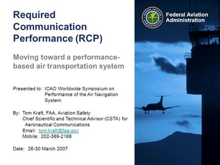 Federal Aviation Administration Required Communication Performance (RCP) Date:26-30 March 2007 Presented to:ICAO Worldwide Symposium on Performance of.