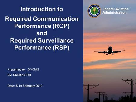 Presented to: By: Date: Federal Aviation Administration Introduction to Required Communication Performance (RCP) and Required Surveillance Performance.