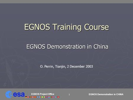 EGNOS Project Office EGNOS Demonstration in CHINA 1 EGNOS Training Course EGNOS Demonstration in China EGNOS Demonstration in China O. Perrin, Tianjin,