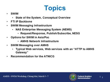 Federal Aviation Administration 0 0 Federal Aviation Administration System Wide Information Management (SWIM) over AMHS Presented by: Vic Patel, FAA Presentation.