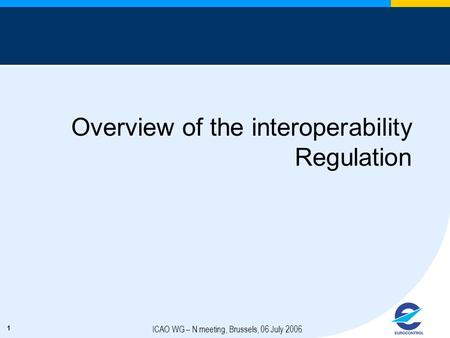 1 ICAO WG – N meeting, Brussels, 06 July 2006 Overview of the interoperability Regulation.