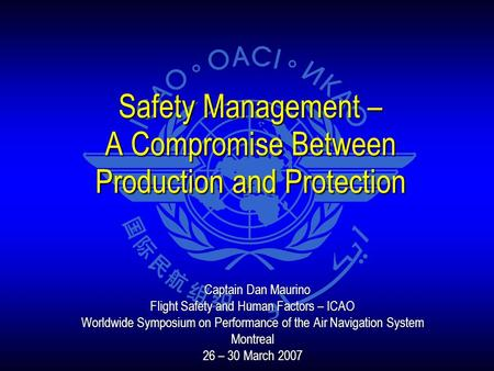 Safety Management – A Compromise Between Production and Protection Captain Dan Maurino Captain Dan Maurino Flight Safety and Human Factors – ICAO Worldwide.