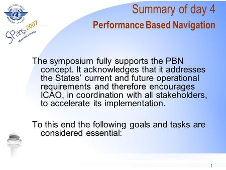 1 Summary of day 4 Performance Based Navigation The symposium fully supports the PBN concept. It acknowledges that it addresses the States current and.