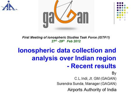 Ionospheric data collection and analysis over Indian region - Recent results By C.L.Indi, Jt. GM (GAGAN) Surendra Sunda, Manager (GAGAN) Airports Authority.