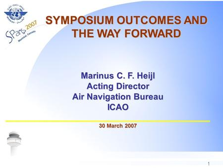 1 Marinus C. F. Heijl Acting Director Air Navigation Bureau ICAO 30 March 2007 SYMPOSIUM OUTCOMES AND THE WAY FORWARD.