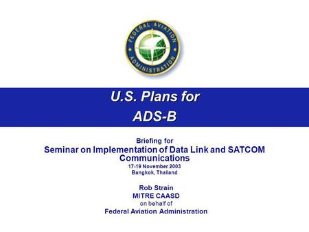 U.S. Plans for ADS-B Briefing for Seminar on Implementation of Data Link and SATCOM Communications 17-19 November 2003 Bangkok, Thailand Rob Strain MITRE.