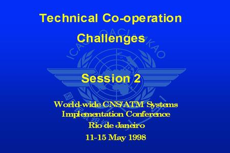 Technical Co-operation Challenges OVERVIEW - SESSION 2 ICAO Objectives Implementation Mechanism Presentation by Partners Conclusion and Recommendation.