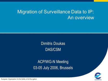 ACP / WG-N meeting July 2006, Brussels Migration of Surveillance Data to IP: An overview European Organisation for the Safety of Air Navigation Dimitris.