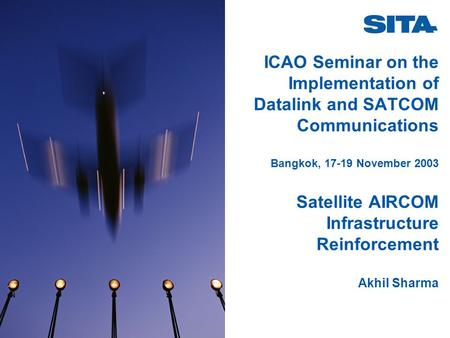 ICAO Seminar on the Implementation of Datalink and SATCOM Communications Bangkok, 17-19 November 2003 Satellite AIRCOM Infrastructure Reinforcement Akhil.