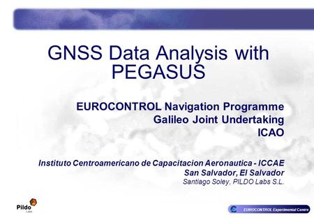 EUROCONTROL Experimental Centre GNSS Data Analysis with PEGASUS EUROCONTROL Navigation Programme Galileo Joint Undertaking ICAO Instituto Centroamericano.
