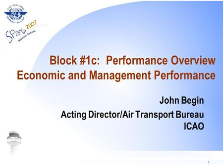 1 Block #1c: Performance Overview Economic and Management Performance John Begin Acting Director/Air Transport Bureau ICAO.