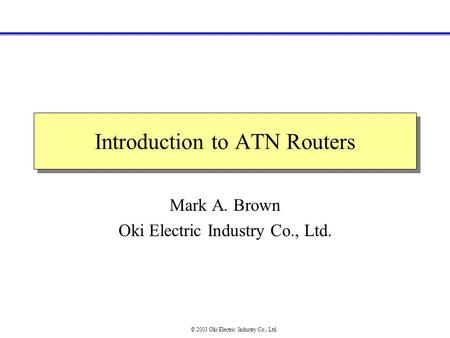 Introduction to ATN Routers Mark A. Brown Oki Electric Industry Co., Ltd. © 2003 Oki Electric Industry Co., Ltd.