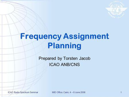 ICAO Radio Spectrum SeminarMID Office, Cairo, 4 – 6 June 20061 Frequency Assignment Planning Prepared by Torsten Jacob ICAO ANB/CNS.