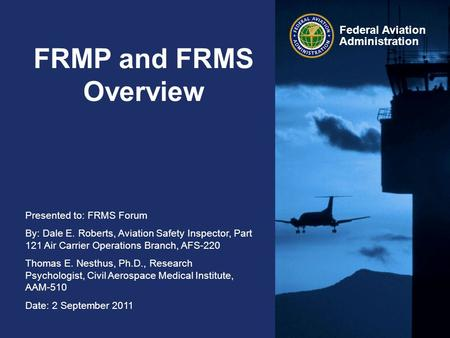 Presented to: FRMS Forum By: Dale E. Roberts, Aviation Safety Inspector, Part 121 Air Carrier Operations Branch, AFS-220 Thomas E. Nesthus, Ph.D., Research.