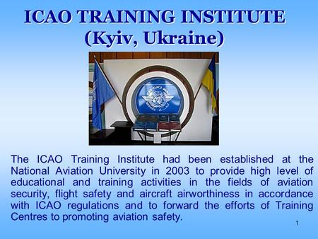 1 ICAO TRAINING INSTITUTE (Kyiv, Ukraine) The ICAO Training Institute had been established at the National Aviation University in 2003 to provide high.