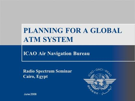Template created by Giorgio Camilleri, March 2006 June 2006 PLANNING FOR A GLOBAL ATM SYSTEM ICAO Air Navigation Bureau Radio Spectrum Seminar Cairo, Egypt.