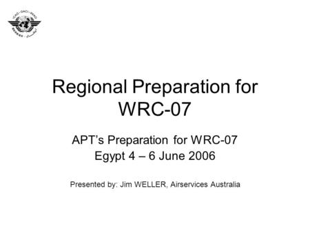 Regional Preparation for WRC-07 APTs Preparation for WRC-07 Egypt 4 – 6 June 2006 Presented by: Jim WELLER, Airservices Australia.