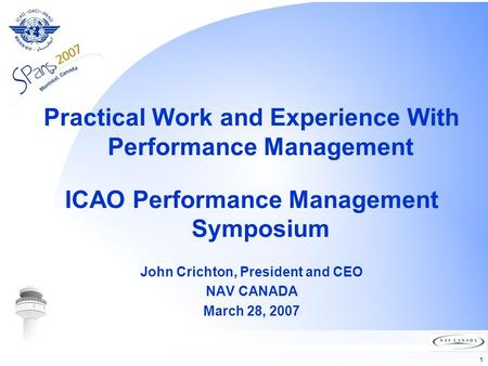 1 Practical Work and Experience With Performance Management ICAO Performance Management Symposium John Crichton, President and CEO NAV CANADA March 28,