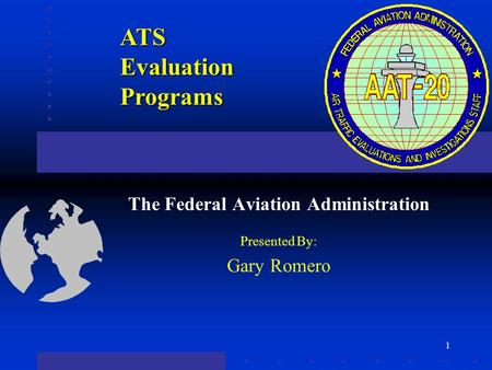 1 ATS Evaluation Programs The Federal Aviation Administration Presented By: Gary Romero.