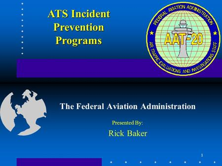 1 The Federal Aviation Administration Presented By: Rick Baker ATS Incident Prevention Programs.