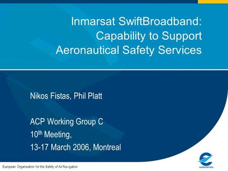 1 Inmarsat SwiftBroadband: Capability to Support Aeronautical Safety Services Nikos Fistas, Phil Platt ACP Working Group C 10 th Meeting, 13-17 March 2006,