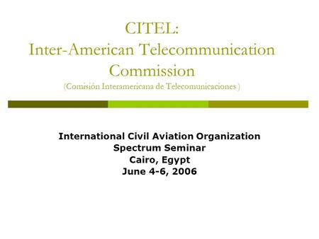 CITEL: Inter-American Telecommunication Commission (Comisión Interamericana de Telecomunicaciones ) International Civil Aviation Organization Spectrum.