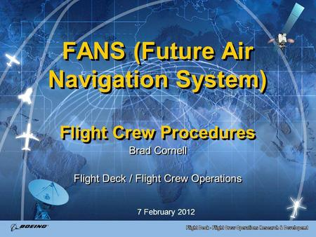 FANS (Future Air Navigation System) Flight Crew Procedures Brad Cornell Flight Deck / Flight Crew Operations Brad Cornell Flight Deck / Flight Crew Operations.