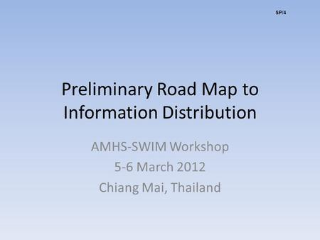 Preliminary Road Map to Information Distribution AMHS-SWIM Workshop 5-6 March 2012 Chiang Mai, Thailand SP/4.