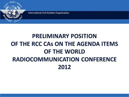 International Civil Aviation Organization PRELIMINARY POSITION OF THE RCC CAs ON THE AGENDA ITEMS OF THE WORLD RADIOCOMMUNICATION CONFERENCE 2012.