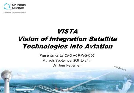 VISTA Vision of Integration Satellite Technologies into Aviation Presentation to ICAO ACP WG-C08 Munich, September 20th to 24th Dr. Jens Federhen.