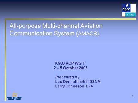 1 All-purpose Multi-channel Aviation Communication System ( AMACS) ICAO ACP WG T 2 – 5 October 2007 Presented by Luc Deneufchatel, DSNA Larry Johnsson,