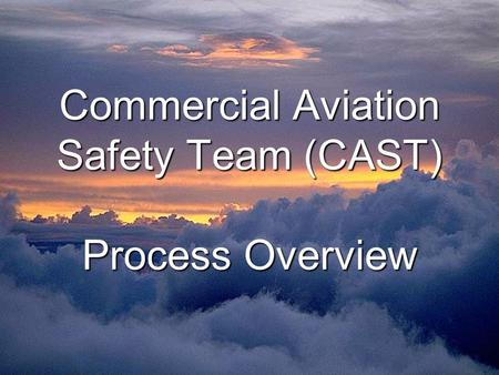 Commercial Aviation Safety Team (CAST) Process Overview Commercial Aviation Safety Team (CAST) Process Overview.