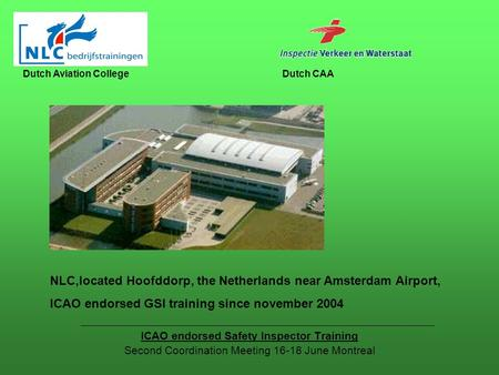 ICAO endorsed Safety Inspector Training Second Coordination Meeting 16-18 June Montreal Dutch Aviation CollegeDutch CAA NLC,located Hoofddorp, the Netherlands.