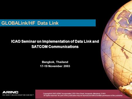 1 GLOBALink/HF Data Link ICAO Seminar on Implementation of Data Link and SATCOM Communications Bangkok, Thailand 17-19 November 2003 Copyright © 2003 ARINC.