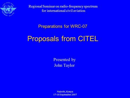 Nairobi, Kenya 17-18 September 2007 Preparations for WRC-07 Proposals from CITEL Presented by John Taylor Regional Seminar on radio-frequency spectrum.