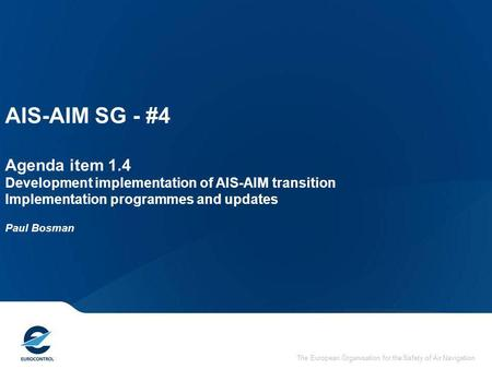 The European Organisation for the Safety of Air Navigation AIS-AIM SG - #4 Agenda item 1.4 Development implementation of AIS-AIM transition Implementation.