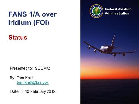 Federal Aviation Administration FANS 1/A over Iridium (FOI) Status By:Tom Kraft  Date:8-10 February 2012 Presented to:SOCM/2.