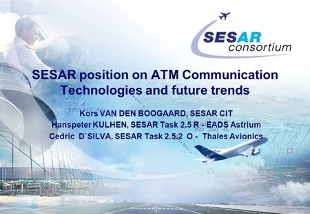 SESAR position on ATM Communication Technologies and future trends Kors VAN DEN BOOGAARD, SESAR CIT Hanspeter KULHEN, SESAR Task 2.5 R - EADS Astrium Cedric.