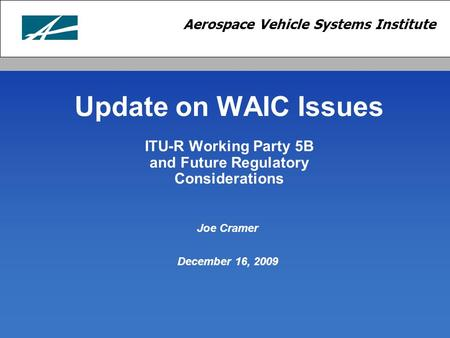 Aerospace Vehicle Systems Institute Update on WAIC Issues ITU-R Working Party 5B and Future Regulatory Considerations Joe Cramer December 16, 2009.