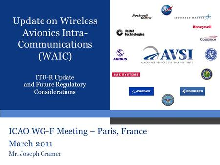 Update on Wireless Avionics Intra- Communications (WAIC) ITU-R Update and Future Regulatory Considerations ICAO WG-F Meeting – Paris, France March 2011.