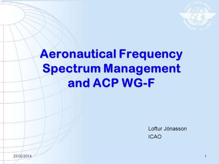 Aeronautical Frequency Spectrum Management and ACP WG-F Loftur Jónasson ICAO 25/02/20141.