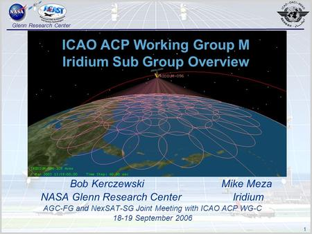 1 Glenn Research Center ICAO ACP Working Group M Iridium Sub Group Overview Bob Kerczewski Mike Meza NASA Glenn Research Center Iridium AGC-FG and NexSAT-SG.