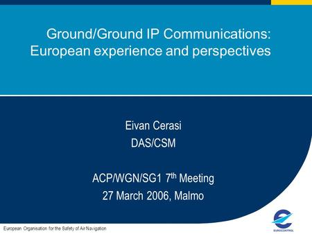 ACP/WGN/SG1#7 1 Ground/Ground IP Communications: European experience and perspectives European Organisation for the Safety of Air Navigation Eivan Cerasi.