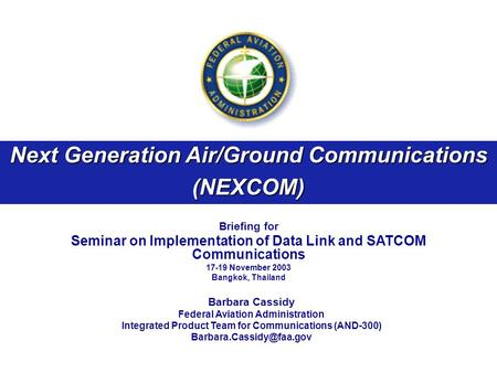Next Generation Air/Ground Communications (NEXCOM) Briefing for Seminar on Implementation of Data Link and SATCOM Communications 17-19 November 2003 Bangkok,