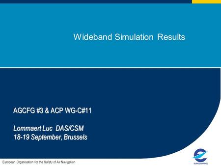 1 Wideband Simulation Results European Organisation for the Safety of Air Navigation AGCFG #3 & ACP WG-C#11 Lommaert Luc DAS/CSM 18-19 September, Brussels.